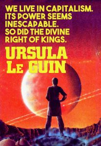 we live in capitalism. its power seems inescapable. so did the divine right of kinds. Ursula Le Guin